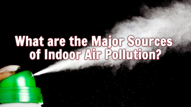 What Are The Major Sources Of Indoor Air Pollution?